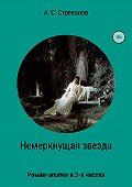 Александр Стрекалов -Немеркнущая звезда. Роман-эпопея в трёх частях. Часть 2