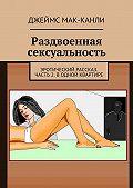 Джеймс Мак-Канли -Раздвоенная сексуальность. Эротический рассказ. Часть2. Водной квартире