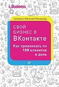 Евгений Поляков -Свой бизнес в «ВКонтакте». Как привлекать по 100 клиентов в день