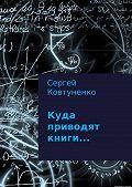 Сергей Ковтуненко -Куда приводят книги…