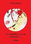 Саша Зайцев -То перебор, то не хватает… Стихи