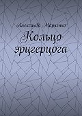 Александр Марченко -Кольцо эрцгерцога. Полная версия