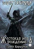 Павел Коршунов -Жестокая игра. Рождение. Книга 1