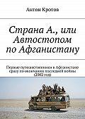 Антон Кротов - Страна А., или Автостопом поАфганистану