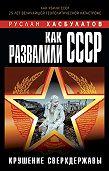 Руслан Хасбулатов -Как развалили СССР. Крушение Сверхдержавы