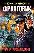 Юрий Корчевский - Фронтовик. Без пощады!
