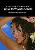 Александр Пшеничный -Синие цыганские глаза. Рассказы для тех, кто любил и любит
