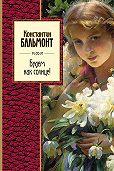 Константин Бальмонт -Будем как солнце! (сборник)