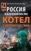 Евгений Сатановский -Россия и Ближний Восток. Котел с неприятностями