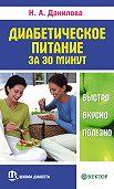 Наталья Андреевна Данилова -Диабетическое питание за 30 минут. Быстро, вкусно, полезно