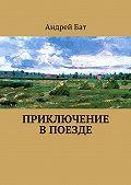 Андрей Бат - Приключение впоезде