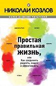 Николай Козлов - Простая правильная жизнь, или Как соединить радость, смысл и эффективность