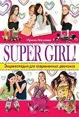Ирина Мазаева - Super Girl! Энциклопедия для современных девчонок