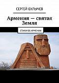 Сергей Булычев -Армения– святая Земля. Стихи обАрмении