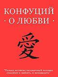 Конфуций - Конфуций о любви