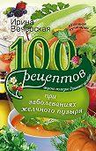 Ирина Вечерская -100 рецептов при заболеваниях желчного пузыря. Вкусно, полезно, душевно, целебно