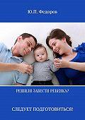 Юрий Федоров -Решили завести ребенка? Следует подготовиться!