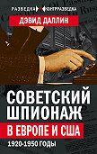 Дэвид Даллин -Советский шпионаж в Европе и США. 1920-1950 годы