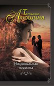 Татьяна Алюшина - Неправильная невеста