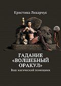 Кристина Ликарчук -Гадание «Волшебный оракул». Ваш магический помощник