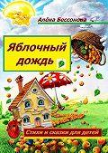 Алёна Бессонова -Яблочный дождь. Стихи и сказки для детей