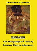 Константин Леонтьев -Библия как литературный шедевр. Сюжеты, притчи, афоризмы