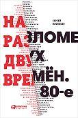 Сергей Васильев -На разломе двух времён. 80-е