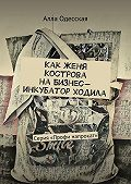 Алла Одесская -Как Женя Кострова на Бизнес-инкубатор ходила. Серия «Профи напрокат»