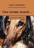 Ольга Яковлева -Они лучше людей… Рассказы оживотных
