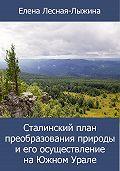 Елена Лесная-Лыжина -Сталинский план преобразования природы и его осуществление на Южном Урале