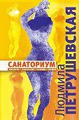 Людмила Петрушевская -Санаториум (сборник)