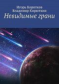 Игорь Коротков -Невидимые грани