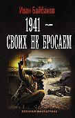 Иван Байбаков -1941 – Своих не бросаем
