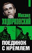 Михаил Ходорковский -Михаил Ходорковский. Поединок с Кремлем