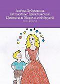 Алёна Дубровина -Волшебные приключения Принцессы Маруси иеё друзей