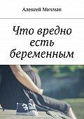 Алексей Мичман -Что вредно есть беременным