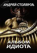 Андрей Столяров -Альбом идиота (сборник)