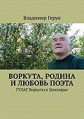 Владимир Герун -Воркута, Родина и любовь поэта. ГУЛАГ Воркуты вЗаполярье