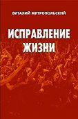Виталий Митропольский -Исправление жизни