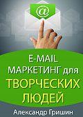 Александр Гришин - E-mail маркетинг длятворческих людей