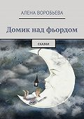 Алена Воробьева -Домик над фьордом. Сказки