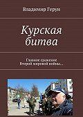 Владимир Герун -Курская битва. Главное сражение Второй мировой войны…