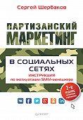 Сергей Щербаков -Партизанский маркетинг в социальных сетях. Инструкция по эксплуатации SMM-менеджера