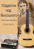 Игорь Уразов -Подделки под Высоцкого. Книга-расследование