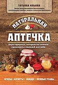 Татьяна Ильина -Натуральная аптечка. Дары природы, которые вы можете применять с пользой для себя