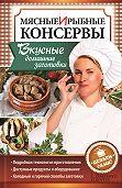 Наталия Попович -Мясные и рыбные консервы. Вкусные домашние заготовки. Делаем сами!