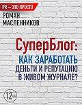 Роман Масленников -СуперБлог: Как заработать деньги и репутацию в Живом Журнале?