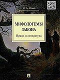 Игорь Исаев - Мифологемы закона: право и литература. Монография