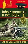 Игорь Петров - Пограничники в 1941 году. Они не сдавались в плен