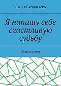 Элина Скорцезско -Я напишу себе счастливую судьбу. Сборник стихов